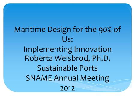 Maritime Design for the 90% of Us: Implementing Innovation Roberta Weisbrod, Ph.D. Sustainable Ports SNAME Annual Meeting 2012.