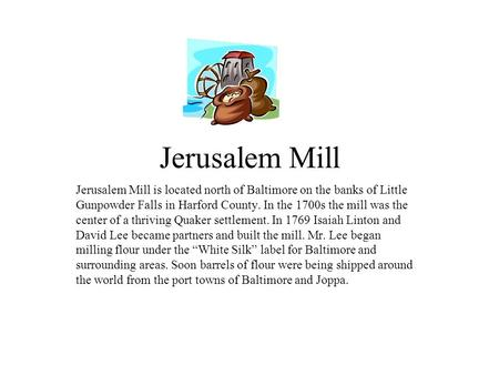 Jerusalem Mill Jerusalem Mill is located north of Baltimore on the banks of Little Gunpowder Falls in Harford County. In the 1700s the mill was the center.
