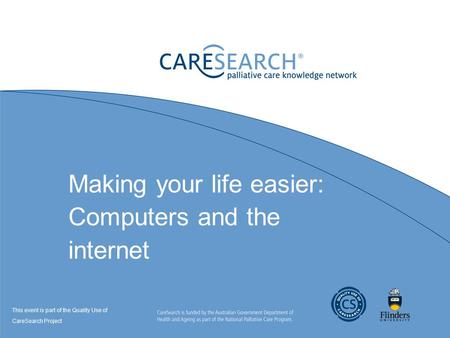 Making your life easier: Computers and the internet This event is part of the Quality Use of CareSearch Project.