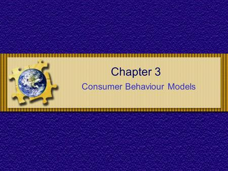 Chapter 3 Consumer Behaviour Models. Chapter 3 : Consumer Behaviour Models Chapter Objectives To understand the role consumer behaviour plays in the development.