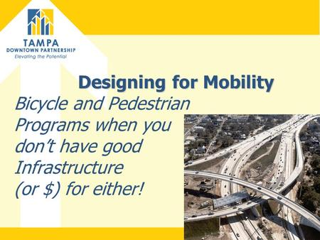 Designing for Mobility Designing for Mobility Bicycle and Pedestrian Programs when you don't have good Infrastructure (or $) for either!