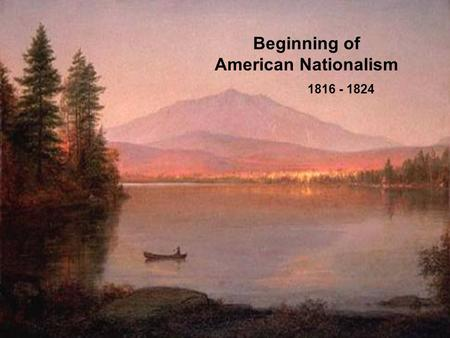 "Beginning of American Nationalism 1816 - 1824. Causes of American Nationalism ""victory"" in the War of 1812 New territories added to America New generation."