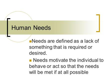 Human Needs Needs are defined as a lack of something that is required or desired. Needs motivate the individual to behave or act so that the needs will.