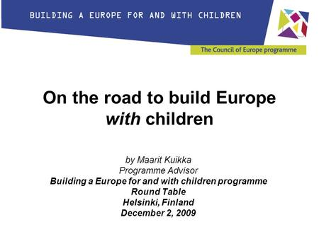 On the road to build Europe with children by Maarit Kuikka Programme Advisor Building a Europe for and with children programme Round Table Helsinki, Finland.