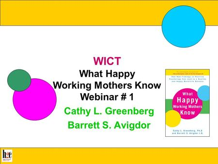 What Happy Working Mothers Know WICT What Happy Working Mothers Know Webinar # 1 Cathy L. Greenberg Barrett S. Avigdor.