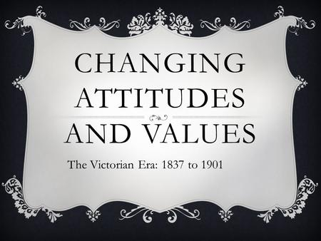 CHANGING ATTITUDES AND VALUES The Victorian Era: 1837 to 1901.