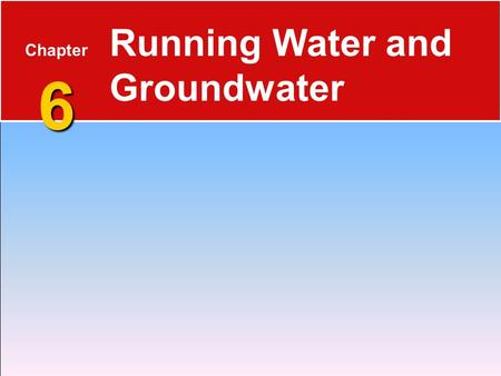 6 Chapter 6 Running Water and Groundwater. The Water Cycle 6.1 Running Water  Water constantly moves among the oceans, the atmosphere, the solid Earth,