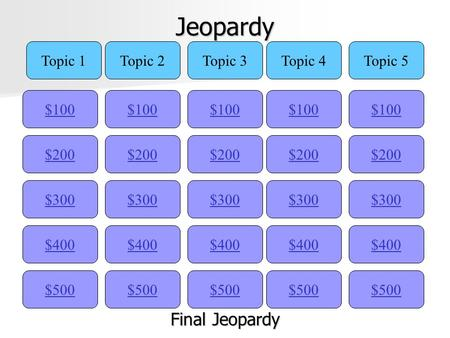 Jeopardy $100 Topic 1Topic 2Topic 3Topic 4Topic 5 $200 $300 $400 $500 $400 $300 $200 $100 $500 $400 $300 $200 $100 $500 $400 $300 $200 $100 $500 $400.