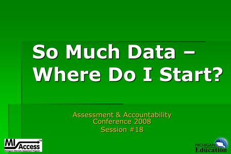 So Much Data – Where Do I Start? Assessment & Accountability Conference 2008 Session #18.