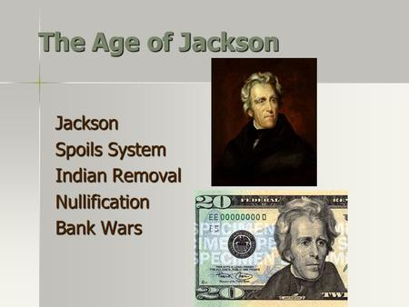 The Age of Jackson Jackson Spoils System Indian Removal Nullification Bank Wars.