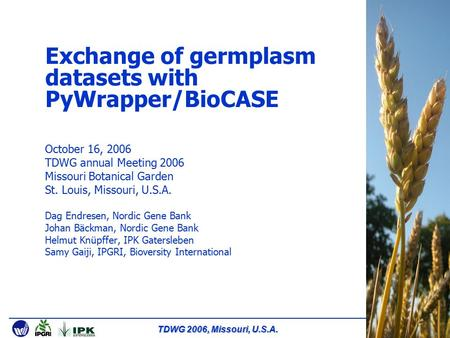 TDWG 2006, Missouri, U.S.A. Exchange of germplasm datasets with PyWrapper/BioCASE October 16, 2006 TDWG annual Meeting 2006 Missouri Botanical Garden St.