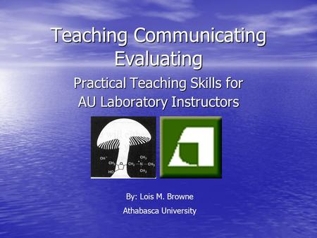 Teaching Communicating Evaluating Practical Teaching Skills for AU Laboratory Instructors By: Lois M. Browne Athabasca University.