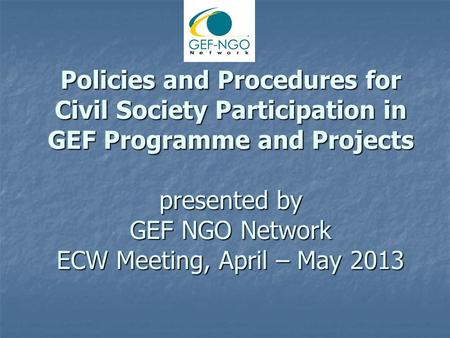 Policies and Procedures for Civil Society Participation in GEF Programme and Projects presented by GEF NGO Network ECW Meeting, April – May 2013.