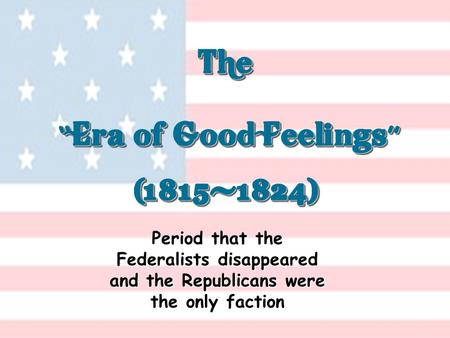 "The "" Era of Good Feelings "" (1815-1824) (1815-1824) Period that the Federalists disappeared and the Republicans were the only faction."