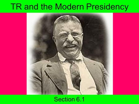 TR and the Modern Presidency Section 6.1. Today's agenda Return Progressive Quiz 6.1 Slide Show Homework Read 6.1 Progressive Test coming soon!
