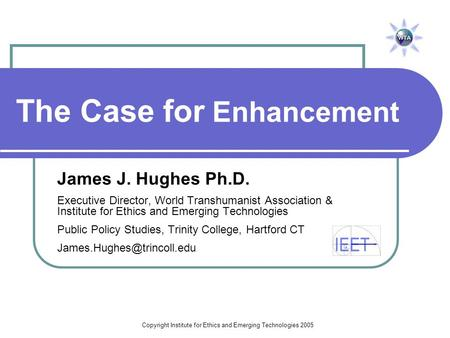 Copyright Institute for Ethics and Emerging Technologies 2005 The Case for Enhancement James J. Hughes Ph.D. Executive Director, World Transhumanist Association.