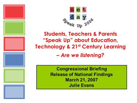 "Students, Teachers & Parents ""Speak Up"" about Education, Technology & 21 st Century Learning – Are we listening? Congressional Briefing Release of National."