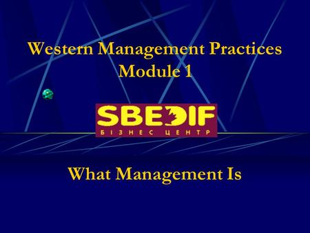 Western Management Practices Module 1 What Management Is.