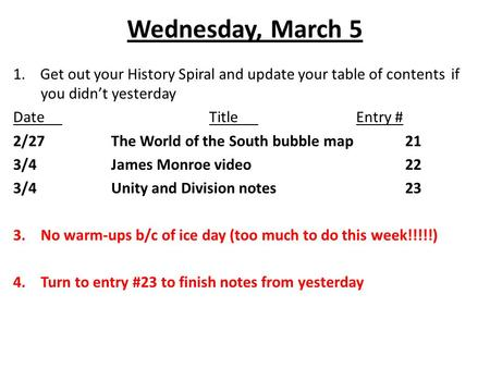 Wednesday, March 5 1. Get out your History Spiral and update your table of contents if you didn't yesterday DateTitleEntry # 2/27The World of the South.