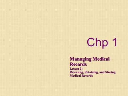 Chp 1 Managing Medical Records Lesson 3: Releasing, Retaining, and Storing Medical Records.