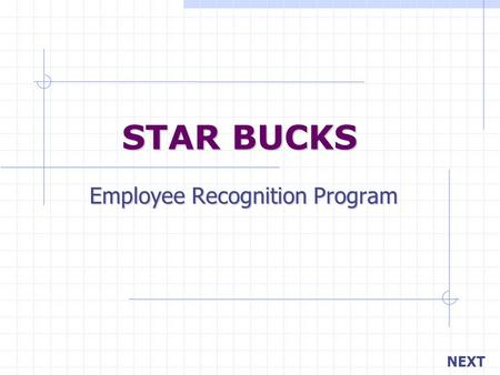 STAR BUCKS Employee Recognition Program NEXT. BACK Your objective is… Managers recognizing employees on a daily basis. Peers recognizing other peers.