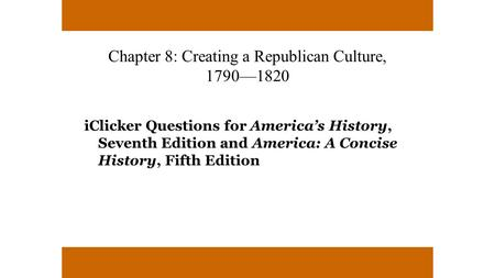 Chapter 8: Creating a Republican Culture, 1790—1820 iClicker Questions for America's History, Seventh Edition and America: A Concise History, Fifth Edition.