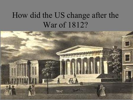 How did the US change after the War of 1812?. What is the Era of Good Feelings? The War of 1812 caused feelings of unity and patriotism throughout the.