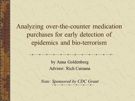 Analyzing over-the-counter medication purchases for early detection of epidemics and bio-terrorism by Anna Goldenberg Advisor: Rich Caruana Note: Sponsored.