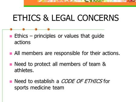 ETHICS & LEGAL CONCERNS Ethics – principles or values that guide actions All members are responsible for their actions. Need to protect all members of.