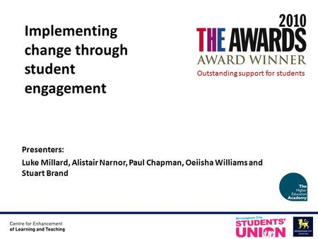 Presenters: Luke Millard, Alistair Narnor, Paul Chapman, Oeiisha Williams and Stuart Brand Implementing change through student engagement Outstanding support.