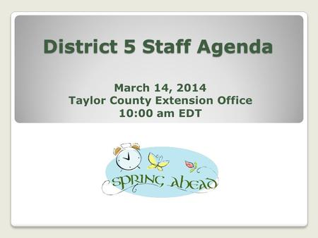 District 5 Staff Agenda March 14, 2014 Taylor County Extension Office 10:00 am EDT.