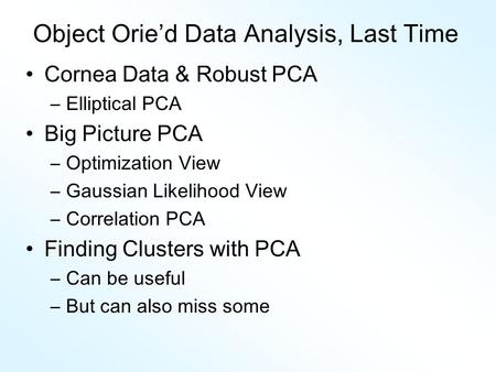 Object Orie'd Data Analysis, Last Time Cornea Data & Robust PCA –Elliptical PCA Big Picture PCA –Optimization View –Gaussian Likelihood View –Correlation.