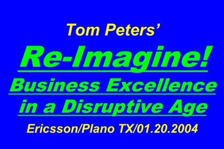 Tom Peters' Re-Imagine! Business Excellence in a Disruptive Age Ericsson/Plano TX/01.20.2004.