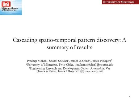 1 Cascading spatio-temporal pattern discovery: A summary of results Pradeep Mohan¹, Shashi Shekhar¹, James A.Shine², James P.Rogers 2 ¹University of Minnesota,