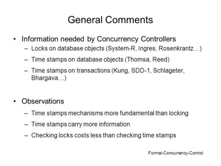 Formal-Concurrency-Control General Comments Information needed by Concurrency Controllers –Locks on database objects (System-R, Ingres, Rosenkrantz…) –Time.