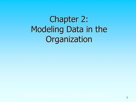 © 2011 Pearson Education, Inc. Publishing as Prentice Hall 1 Chapter 2: Modeling Data in the Organization.