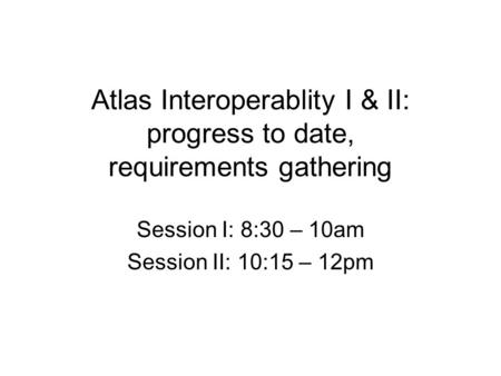 Atlas Interoperablity I & II: progress to date, requirements gathering Session I: 8:30 – 10am Session II: 10:15 – 12pm.