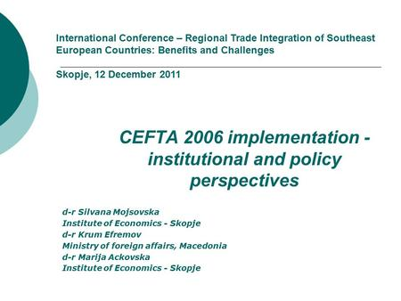 CEFTA 2006 implementation - institutional and policy perspectives d-r Silvana Mojsovska Institute of Economics - Skopje d-r Krum Efremov Ministry of foreign.