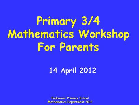 Primary 3/4 Mathematics Workshop For Parents 14 April 2012 Endeavour Primary School Mathematics Department 2012.