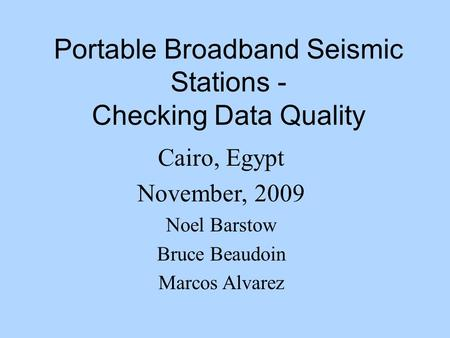 Portable Broadband Seismic Stations - Checking Data Quality Cairo, Egypt November, 2009 Noel Barstow Bruce Beaudoin Marcos Alvarez.