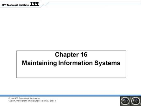 © 2006 ITT Educational Services Inc. System Analysis for Software Engineers: Unit 3 Slide 1 Chapter 16 Maintaining Information Systems.