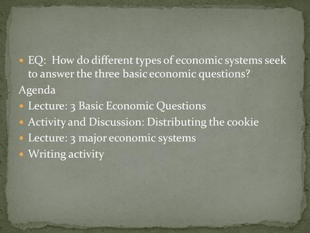 EQ: How do different types of economic systems seek to answer the three basic economic questions? Agenda Lecture: 3 Basic Economic Questions Activity and.