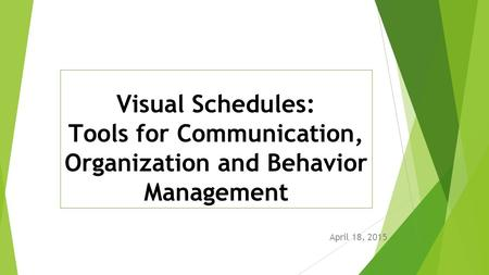 Visual Schedules: Tools for Communication, Organization and Behavior Management April 18, 2015.