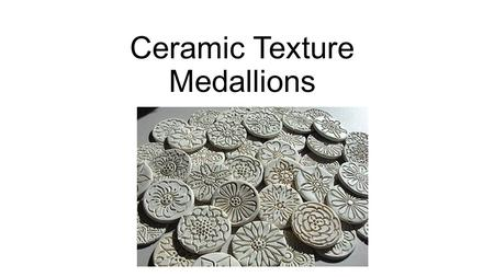 Ceramic Texture Medallions. Today we will create textured medallions using clay. Terms you will learn: Slip Plastic Leatherhard Sprig Mishima sgraffito.