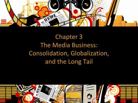 Chapter 3 The Media Business: Consolidation, Globalization, and the Long Tail.