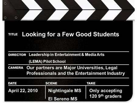 Looking for a Few Good Students Leadership in Entertainment & Media Arts (LEMA) Pilot School Our partners are Major Universities, Legal Professionals and.