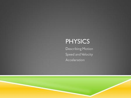 PHYSICS Describing Motion Speed and Velocity Acceleration.