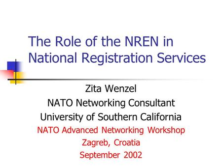 The Role of the NREN in National Registration Services Zita Wenzel NATO Networking Consultant University of Southern California NATO Advanced Networking.