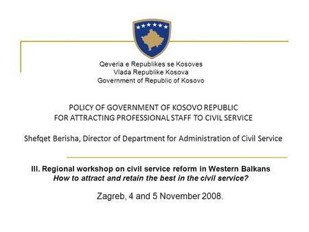 Zagreb, 4 and 5 November 2008. POLICY OF GOVERNMENT OF KOSOVO REPUBLIC FOR ATTRACTING PROFESSIONAL STAFF TO CIVIL SERVICE Shefqet Berisha, Director of.