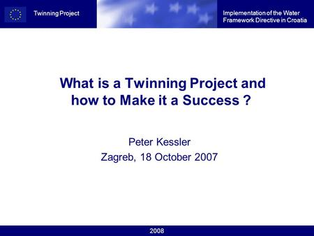 2008 Implementation of the Water Framework Directive in Croatia Twinning Project What is a Twinning Project and how to Make it a Success ? Peter Kessler.